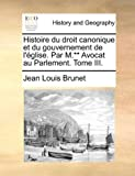 Histoire du Droit Canonique et du Gouvernement de L'Église Par M ** Avocat Au Parlement Tome III, Jean-Louis Brunet, 1170537332