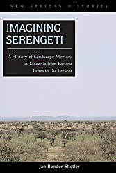Imagining Serengeti: A History of Landscape Memory in Tanzania from Earliest Time to the Present (New African Histories)