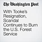 With Tooke's Resignation, Scandal Continues to Burn the U.S. Forest Service | Darryl Fears