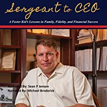 Sergeant to CEO: A Foster Kid's Lessons in Family, Fidelity, and Financial Success Audiobook by Sean P. Jensen Narrated by Michael Broderick