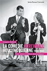 La comédie screwball hollywoodienne 1934-1945 : Sexe, amour et idéaux démocratiques par Grégoire Halbout