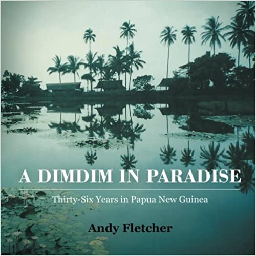 A DIMDIM IN PARADISE: THIRTY-SIX YEARS IN PAPUA NEW GUINEA by Andy Fletcher (2014-10-14)