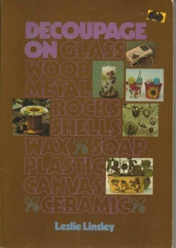 Decoupage on Glass, Wood, Metal, Rocks, Shells, Wax, Soap, Plastic, Canvas, Ceramic (Chilton's creative crafts series) by Leslie Linsley (1977-07-03) by Chilton Book Co