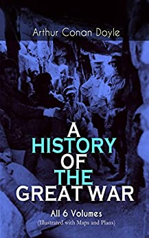 A HISTORY OF THE GREAT WAR - All 6 Volumes (Illustrated with Maps and Plans): World War I Through The Eyes of the Fighters: The British Campaign in France and Flanders (English Edition) por [Doyle, Arthur Conan]