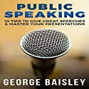 Public Speaking: 10 Tips To Give Great Speeches & Master Your Presentations Audiobook by George Baisley Narrated by Victor Hugo Martinez