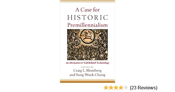 A Case For Historic Premillennialism An Alternative To Left Behind