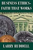 Business Ethics - Faith That Works : Leading Your Company to Long Term Success, Ruddell, Larry, 1931823162