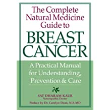 The Complete Natural Medicine Guide to Breast Cancer: A Practical Manual for Understanding, Prevention and Care