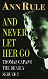 Front cover for the book And Never Let Her Go: Thomas Capano: The Deadly Seducer by Ann Rule