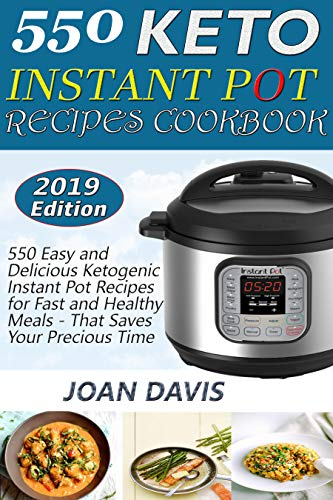 550 Keto Instant Pot Recipes Cookbook: 550 Easy and Delicious Ketogenic Instant Pot Recipes for Fast and Healthy Meals - That Saves Your Precious Time by Joan Davis
