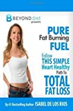 img - for Pure Fat Burning Fuel: Follow This Simple, Heart Healthy Path To Total Fat Loss (The Beyond Diet) (Volume 1) by Los Rios, Isabel De (5/10/2012) book / textbook / text book