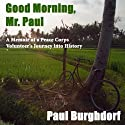 Good Morning, Mr. Paul: A Memoir of a Peace Corps Volunteer's Journey into History Audiobook by Paul Burghdorf Narrated by Phil Crowley, David Crowley
