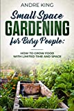 Small Space Gardening for Busy People: Grow Food