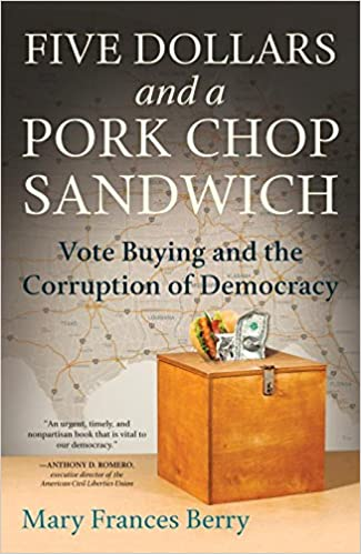 Five Dollars And A Pork Chop Sandwich Vote Buying And The Corruption Of Democracy Mary Frances Berry 9780807076408 Amazon Com Books