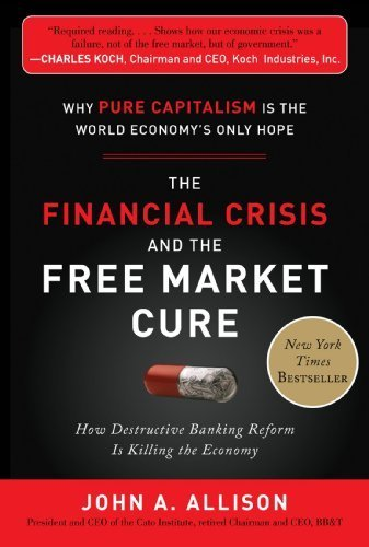 Financial Crisis and the Free Market Cure Why Pure Capitalism is the World Economy's Only Hope by Allison, John A. [McGraw-Hill,2012] [Hardcover]
