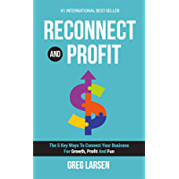 Reconnect and Profit: The 5 Key Ways To Connect With Your Business For Growth, Profit And Fun