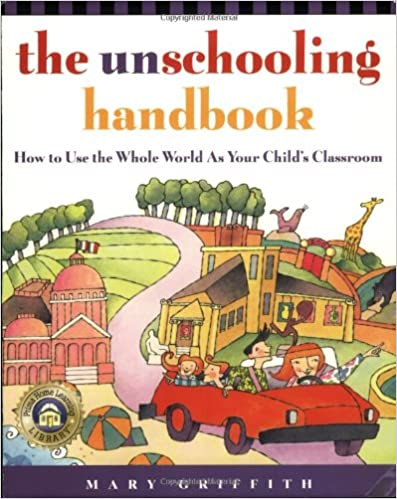 Image: The Unschooling Handbook : How to Use the Whole World As Your Child's Classroom, by Mary Griffith (Author). Publisher: Three Rivers Press; 2 edition (April 29, 1998)
