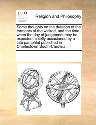 Some thoughts on the duration of the torments of the wicked, and the time when the day of judgement may be expected: chiefly occasioned by a late pamphlet published in Charlestown South-Carolina