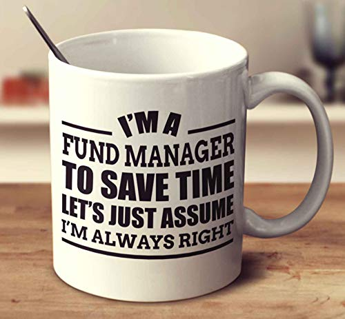 Im A Fund Manager To Save Time Lets Just Assume Im Always Right Coffee Mug (White, 11 oz)