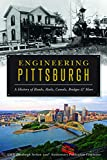 Engineering Pittsburgh: A History of Roads, Rails, Canals, Bridges and More