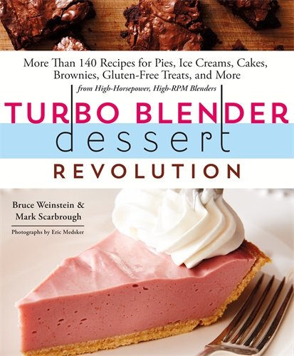 Turbo Blender Dessert Revolution: More Than 140 Recipes for Pies, Ice Creams, Cakes, Brownies, Gluten-Free Treats, and More from High-Horsepower, High-RPM Blenders by Mark Scarbrough, Bruce Weinstein