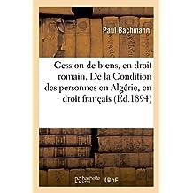 de la Cession de Biens, En Droit Romain. de la Condition Des Personnes En Algerie, En Droit Francais