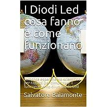 I Diodi Led cosa fanno e come funzionano: semplice esperimento scientifico per ragazzi per dimostrare il funzionamento di un Diodo Led (Italian Edition)