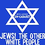 Jews! The Other White People |  Un-Cabaret