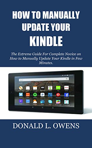 HOW TO MANUALLY UPDATE YOUR KINDLE: The Extreme Guide For Complete Novice on How to Manually Update Your Kindle in Few Minutes.