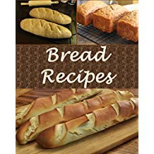 Bread: Bread Recipes - The Very Best Bread Cookbook (bread recipes, bread cookbook, bread cook book, bread recipe, bread recipe book)