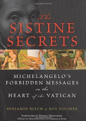 By Benjamin Blech, Roy Doliner: The Sistine Secrets: Michelangelo's Forbidden Messages in the Heart of the Vatican