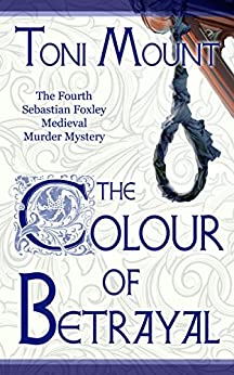 The Colour of Betrayal: A Sebastian Foxley Medieval Murder Mystery (Sebastian Foxley Medieval Mystery Series Book 4) by [Mount, Toni]
