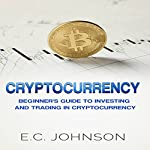 Cryptocurrency: The Beginner's Guide to Investing and Trading in Cryptocurrency | E. C. Johnson