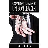 Leadership: Comment Devenir Un Bon Leader (Leader, Leadership, Comment devenir Leader, Charisme, Influence) (French Edition)