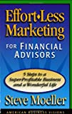 Effort-Less Marketing for Financial Advisors : Five Steps to a Super-Profitable Business and a Wonderful Life, Moeller, Steve, 0967205905