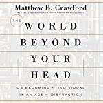 The World Beyond Your Head: On Becoming an Individual in an Age of Distraction | Matthew B. Crawford