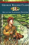 George Rogers Clark: Boy of the Northwest Frontier (Young Patriots series)