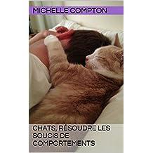 Chats, résoudre les soucis de comportements (Chats, solutions aux soucis de voisinage, santé, comportements, tout ! t. 3) (French Edition)