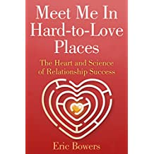 Meet Me In Hard-to-Love Places: The Heart and Science of Relationship Success