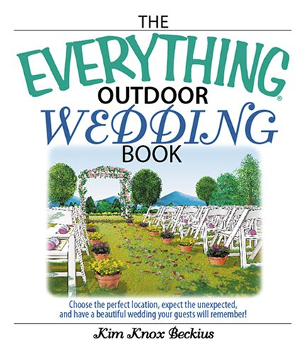 The Everything Outdoor Wedding Book: Choose the Perfect Location, Expect the Unexpected, And Have a Beautiful Wedding Your Guests Will -