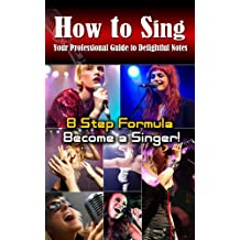 How to sing:Your professional guide to delightful notes,8 Step Formula to become a Singer!