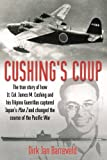 Cushing's Coup: The True Story of How Lt. Col. James Cushing and His Filipino Guerrillas Captured Japan's Plan Z