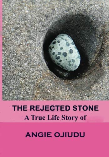 The Rejected Stone: A True Life Story Of Angie Ojiudu