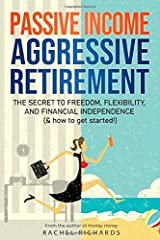 Passive Income, Aggressive Retirement: The Secret to Freedom, Flexibility, and Financial Independence (& how to get started!) Paperback