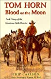 Tom Horn: Blood on the Moon : Dark History of the Murderous Cattle Detective