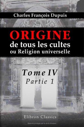 Download Origine de tous les cultes, ou Religion universelle: Tome 4, partie 1 (French Edition) ebook