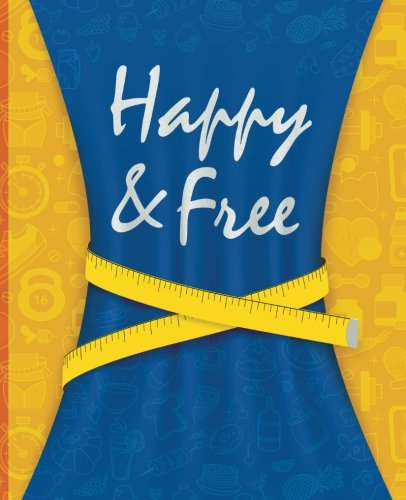 Happy & Free: A Food Journal and Activity Log to Track Your Eating and Exercise for Optimal Weight Loss (90-Day Diet & Fitness Tracker) (Best Food In The World 2019)