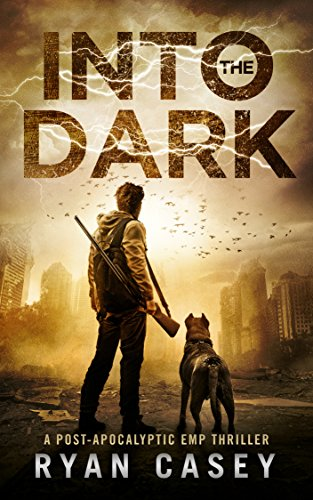 Into the Dark (Into the Dark Post-Apocalyptic EMP Thriller Book 1) by [Casey, Ryan]