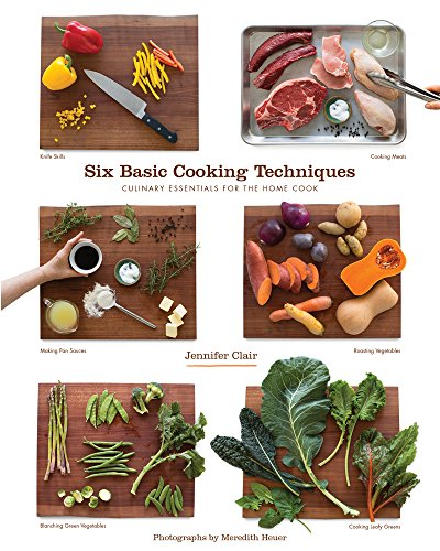 Six Basic Cooking Techniques: Culinary Essentials for the Home Cook by Jennifer Clair