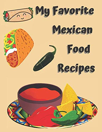 My Favorite Mexican Food Recipes Blank Journal Cookbook: Jot down your favorite Mexican food dishes or dinners. Yes you have that many! Great gift idea!!